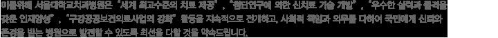"""이를위해 서울대학교치과병원은""""세계 최고수준의 치료 제공, 첨단연구에 의한 신치료 기술 개발, 우수한 실력과 품격을 갖춘 인재양성, 구강공공보건의료사업의 강화활동을 지속적으로 전개하고, 사회적 책임과 의무를 다하여 국민에게 신뢰와 존경을 받는 병원으로 발전할 수 있도록 최선을 다할 것을 악속드립니다."""